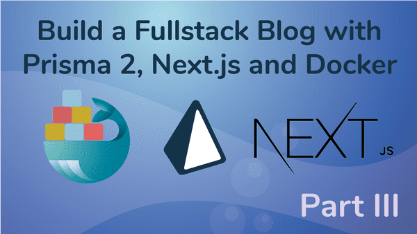 Create a Fullstack Blog App with Next.js, Prisma 2 and Docker- Part III Build the UI