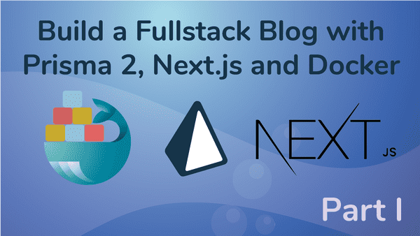 Create a Fullstack Blog App with Next.js, Prisma 2 and Docker- Part I Setup the Repo and Configure the Backend