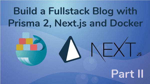 Create a Fullstack Blog App with Next.js, Prisma 2 and Docker- Part II Configure the Frontend