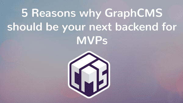 5 Reasons why GraphCMS should be your next backend for MVPs