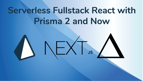 Developer Bliss- Serverless Fullstack React  with Prisma 2 and GraphQL